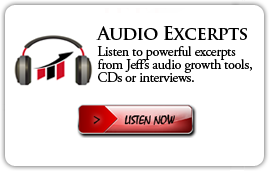AUDIO EXCERPTS | Listen to powerful excerpts from Jeff's audio growth tools, CDs or interviews. | LISTEN NOW