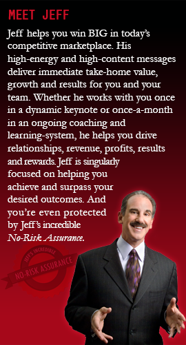 MEET JEFF |Jeff helps you win BIG in today's competitive marketplace. His high-energy and high-content messages deliver immediate take-home value, growth and results for you and your team. Whether he works with you once in a dynamic keynote or once-a-month in an ongoing coaching and learning-system, he helps you drive relationships, revenue, profits, results and rewards. Jeff is singularly focused on helping you achieve and surpass your desired outcomes. And you're even protected by Jeff's incredible No-Risk Assurance.